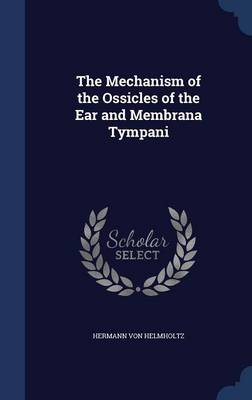 The Mechanism of the Ossicles of the Ear and Membrana Tympani by Hermann Von Helmholtz