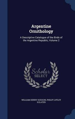 Argentine Ornithology A Descriptive Catalogue of the Birds of the Argentine Republic, Volume 2 by William Henry Hudson, Philip Lutley Sclater
