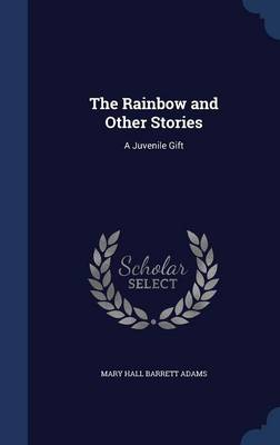 The Rainbow and Other Stories A Juvenile Gift by Mary Hall Barrett Adams