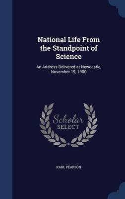 National Life from the Standpoint of Science An Address Delivered at Newcastle, November 19, 1900 by Karl Pearson