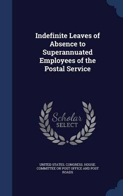 Indefinite Leaves of Absence to Superannuated Employees of the Postal Service by United States Congress House Committe