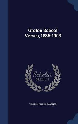 Groton School Verses, 1886-1903 by William Amory Gardner