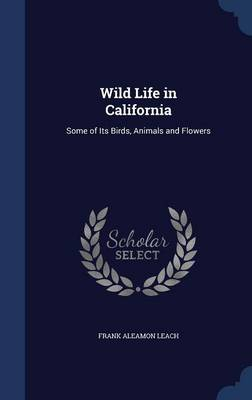 Wild Life in California Some of Its Birds, Animals and Flowers by Frank Aleamon Leach