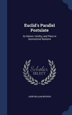 Euclid's Parallel Postulate Its Nature, Validity, and Place in Geometrical Systems by John William Withers
