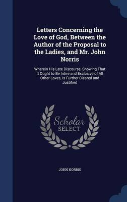 Letters Concerning the Love of God, Between the Author of the Proposal to the Ladies, and Mr. John Norris Wherein His Late Discourse, Showing That It Ought to Be Intire and Exclusive of All Other Love by John Norris