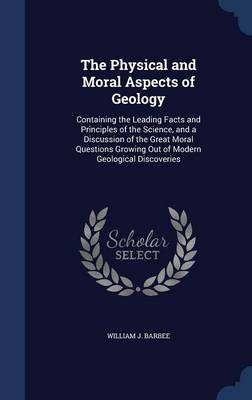 The Physical and Moral Aspects of Geology Containing the Leading Facts and Principles of the Science, and a Discussion of the Great Moral Questions Growing Out of Modern Geological Discoveries by William J Barbee