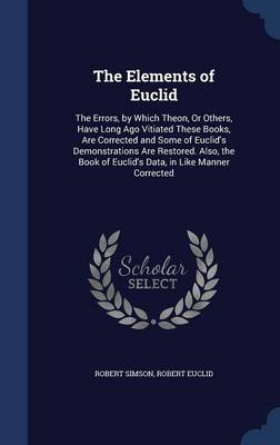 The Elements of Euclid The Errors, by Which Theon, or Others, Have Long Ago Vitiated These Books, Are Corrected and Some of Euclid's Demonstrations Are Restored. Also, the Book of Euclid's Data, in Li by Robert Simson, Robert Euclid