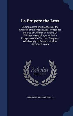 La Bruyere the Less Or, Characters and Manners of the Children of the Present Age. Written for the Use of Children of Twelve or Thirteen Years of Age; With the Exception of the Ten Last Chapters, Whic by Stephanie Felicite Genlis