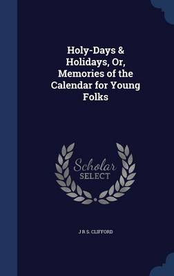 Holy-Days & Holidays, Or, Memories of the Calendar for Young Folks by J R S Clifford