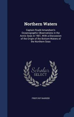 Northern Waters Captain Roald Amundsen's Oceanographic Observations in the Arctic Seas in 1901, with a Discussion of the Origin of the Bottom-Waters of the Northern Seas by Dr Fridtjof Nansen