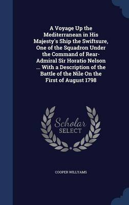 A Voyage Up the Mediterranean in His Majesty's Ship the Swiftsure, One of the Squadron Under the Command of Rear-Admiral Sir Horatio Nelson ... with a Description of the Battle of the Nile on the Firs by Cooper Willyams