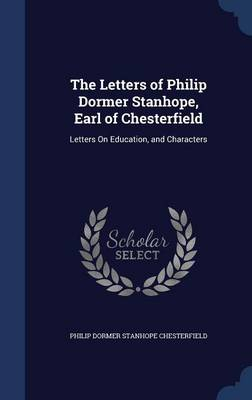 The Letters of Philip Dormer Stanhope, Earl of Chesterfield Letters on Education, and Characters by Philip Dormer Stanhope Chesterfield