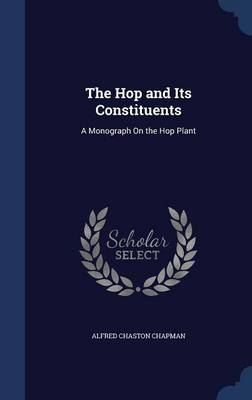 The Hop and Its Constituents A Monograph on the Hop Plant by Alfred Chaston Chapman