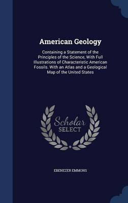 American Geology Containing a Statement of the Principles of the Science, with Full Illustrations of Characteristic American Fossils. with an Atlas and a Geological Map of the United States by Ebenezer Emmons