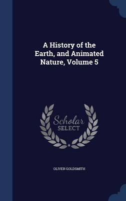A History of the Earth, and Animated Nature, Volume 5 by Oliver Goldsmith