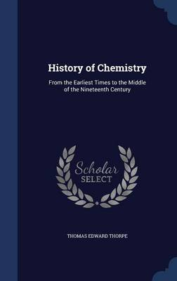 History of Chemistry From the Earliest Times to the Middle of the Nineteenth Century by Thomas Edward Thorpe