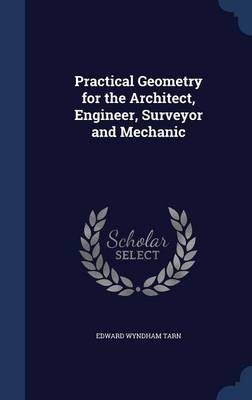 Practical Geometry for the Architect, Engineer, Surveyor and Mechanic by Edward Wyndham Tarn