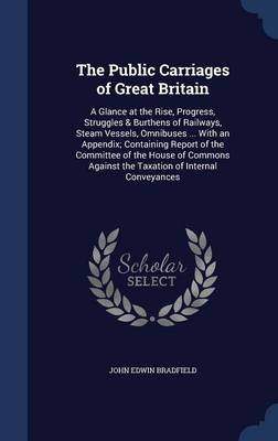The Public Carriages of Great Britain A Glance at the Rise, Progress, Struggles & Burthens of Railways, Steam Vessels, Omnibuses ... with an Appendix; Containing Report of the Committee of the House o by John Edwin Bradfield