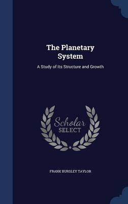 The Planetary System A Study of Its Structure and Growth by Frank Bursley Taylor
