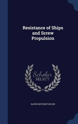 Resistance of Ships and Screw Propulsion by David Watson Taylor