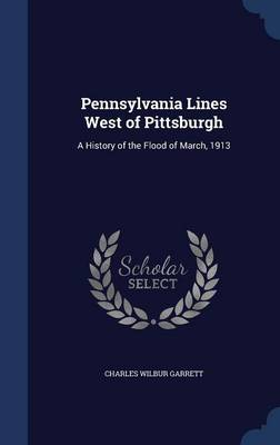 Pennsylvania Lines West of Pittsburgh A History of the Flood of March, 1913 by Charles Wilbur Garrett
