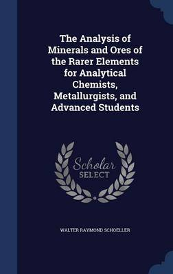 The Analysis of Minerals and Ores of the Rarer Elements for Analytical Chemists, Metallurgists, and Advanced Students by Walter Raymond Schoeller