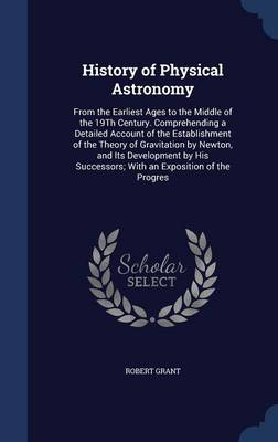 History of Physical Astronomy From the Earliest Ages to the Middle of the 19th Century. Comprehending a Detailed Account of the Establishment of the Theory of Gravitation by Newton, and Its Developmen by Robert, Sir (COLUMBIA UNIVERSITY) Grant