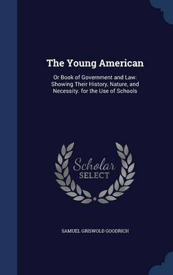 The Young American Or Book of Government and Law: Showing Their History, Nature, and Necessity. for the Use of Schools by Samuel Griswold Goodrich