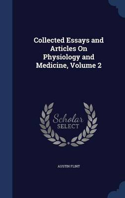 Collected Essays and Articles on Physiology and Medicine, Volume 2 by Austin, Jr. Flint