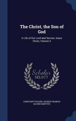 The Christ, the Son of God A Life of Our Lord and Saviour Jesus Christ, Volume 2 by Constant Henri Fouard, George Francis Xavier Griffith