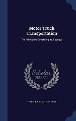 Motor Truck Transportation The Principles Governing Its Success by Frederick Zandt Van Lane