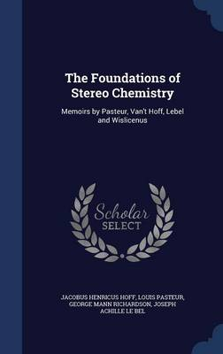 The Foundations of Stereo Chemistry Memoirs by Pasteur, Van't Hoff, Lebel and Wislicenus by Jacobus Henricus Hoff, Louis Pasteur, George Mann Richardson