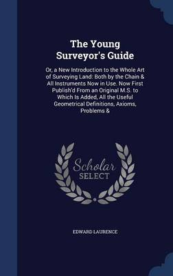 The Young Surveyor's Guide Or, a New Introduction to the Whole Art of Surveying Land: Both by the Chain & All Instruments Now in Use. Now First Publish'd from an Original M.S. to Which Is Added, All t by Edward Laurence