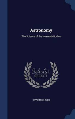 Astronomy The Science of the Heavenly Bodies by David Peck Todd