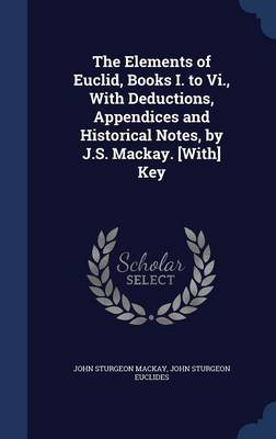 The Elements of Euclid, Books I. to VI., with Deductions, Appendices and Historical Notes, by J.S. MacKay. [With] Key by John Sturgeon MacKay, John Sturgeon Euclides