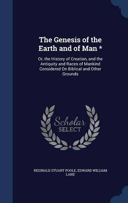 The Genesis of the Earth and of Man * Or, the History of Creation, and the Antiquity and Races of Mankind Considered on Biblical and Other Grounds by Reginald Stuart Poole, Edward William Lane