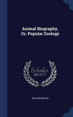 Animal Biography, Or, Popular Zoology by William Bingley