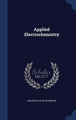 Applied Electrochemistry by Maurice Kay De Thompson