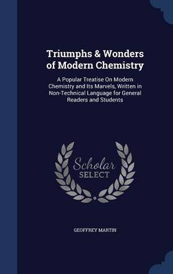 Triumphs & Wonders of Modern Chemistry A Popular Treatise on Modern Chemistry and Its Marvels, Written in Non-Technical Language for General Readers and Students by Geoffrey Martin