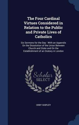 The Four Cardinal Virtues Considered in Relation to the Public and Private Lives of Catholics Six Sermons for the Day: With an Appendix on the Dissolution of the Union Between Church and State and on  by Orby Shipley