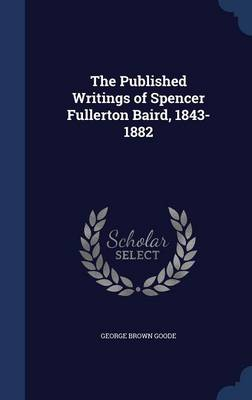 The Published Writings of Spencer Fullerton Baird, 1843-1882 by George Brown Goode