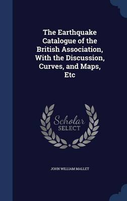 The Earthquake Catalogue of the British Association, with the Discussion, Curves, and Maps, Etc by John William Mallet