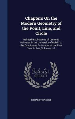 Chapters on the Modern Geometry of the Point, Line, and Circle Being the Substance of Lectures Delivered in the University of Dublin to the Candidates for Honors of the First Year in Arts, Volumes 1-2 by Richard Townsend