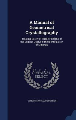 A Manual of Geometrical Crystallography Treating Solely of Those Portions of the Subject Useful in the Identification of Minerals by Gurdon Montague Butler