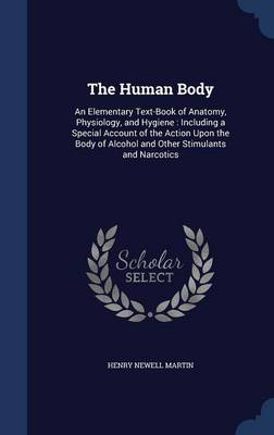 The Human Body An Elementary Text-Book of Anatomy, Physiology, and Hygiene: Including a Special Account of the Action Upon the Body of Alcohol and Other Stimulants and Narcotics by Henry Newell Martin