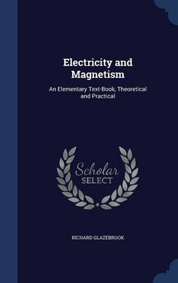 Electricity and Magnetism An Elementary Text-Book, Theoretical and Practical by Richard Glazebrook