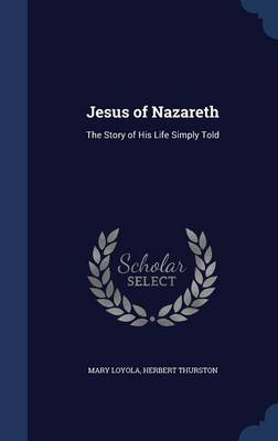 Jesus of Nazareth The Story of His Life Simply Told by Mary Loyola, Herbert Thurston