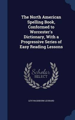 The North American Spelling Book, Conformed to Worcester's Dictionary, with a Progressive Series of Easy Reading Lessons by Levi Washburn Leonard