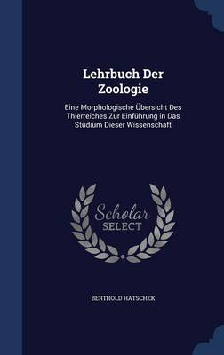 Lehrbuch Der Zoologie Eine Morphologische Ubersicht Des Thierreiches Zur Einfuhrung in Das Studium Dieser Wissenschaft by Berthold Hatschek