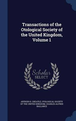 Transactions of the Otological Society of the United Kingdom, Volume 1 by Arthur H Cheatle, Charles Alfred Ballance, Otological Society of the United Kingdom